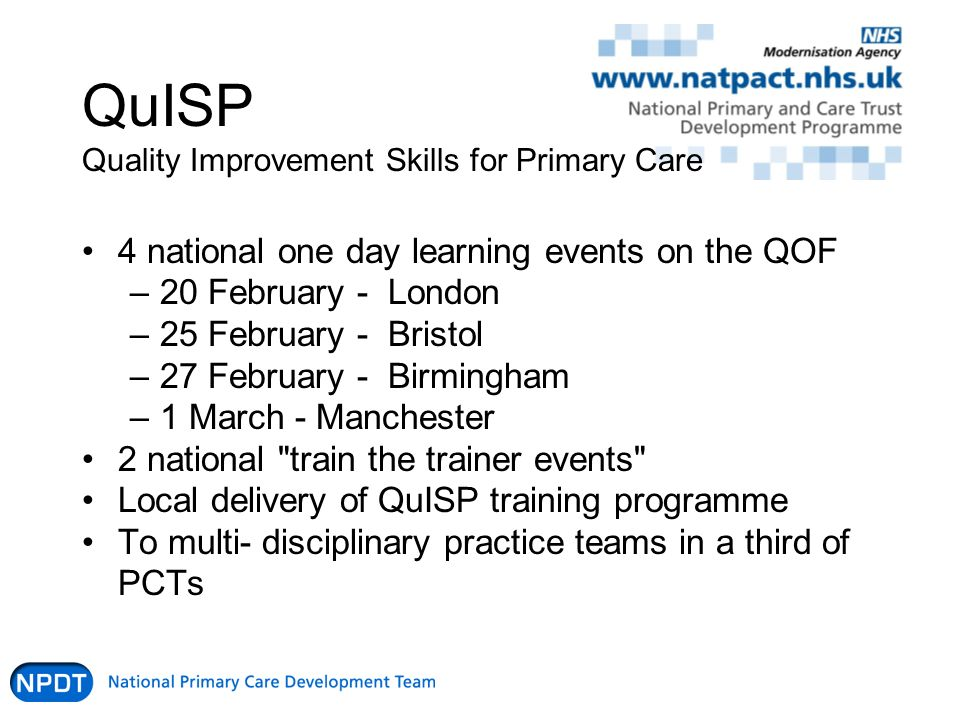 QuISP Quality Improvement Skills for Primary Care 4 national one day learning events on the QOF –20 February - London –25 February - Bristol –27 February - Birmingham –1 March - Manchester 2 national train the trainer events Local delivery of QuISP training programme To multi- disciplinary practice teams in a third of PCTs