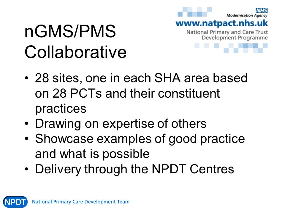 nGMS/PMS Collaborative 28 sites, one in each SHA area based on 28 PCTs and their constituent practices Drawing on expertise of others Showcase examples of good practice and what is possible Delivery through the NPDT Centres