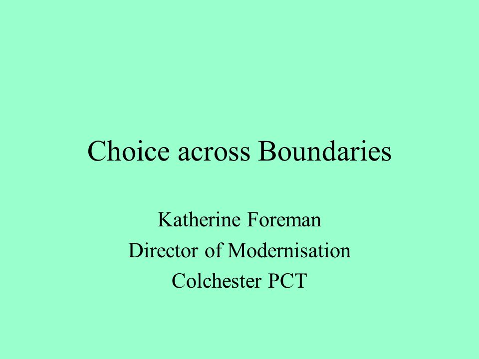 Choice across Boundaries Katherine Foreman Director of Modernisation Colchester PCT