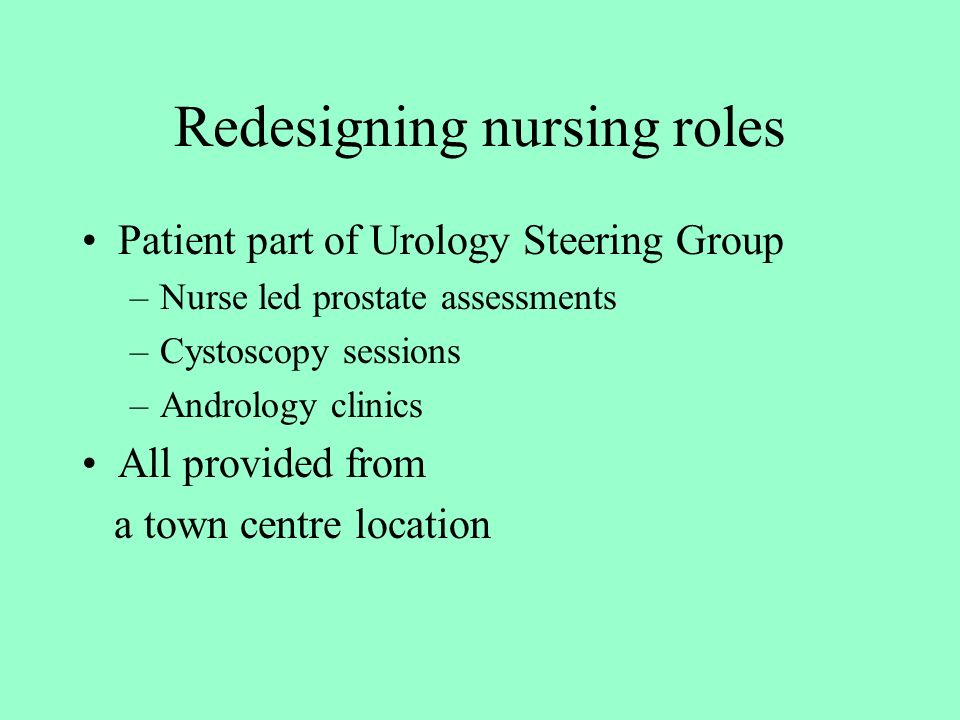 Redesigning nursing roles Patient part of Urology Steering Group –Nurse led prostate assessments –Cystoscopy sessions –Andrology clinics All provided from a town centre location