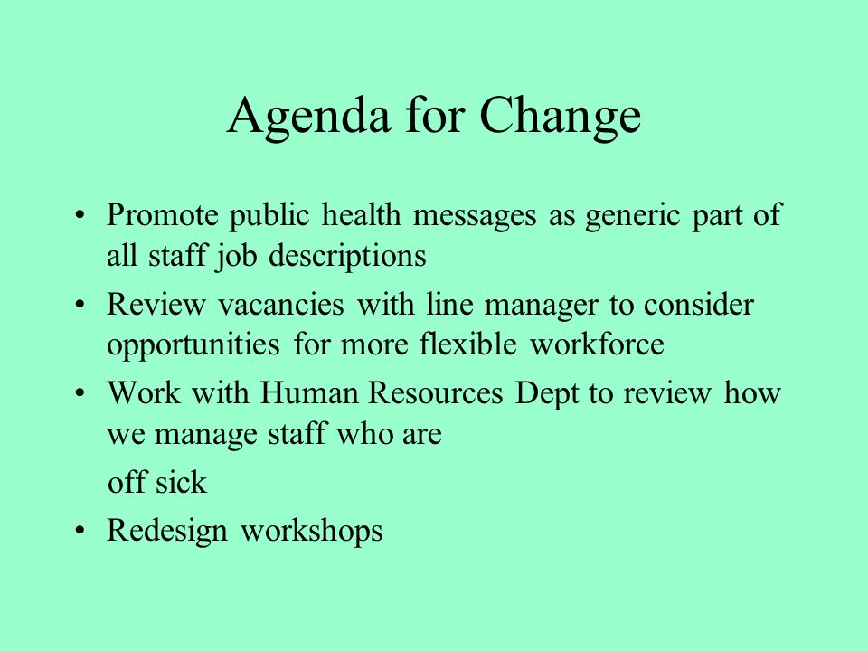 Agenda for Change Promote public health messages as generic part of all staff job descriptions Review vacancies with line manager to consider opportunities for more flexible workforce Work with Human Resources Dept to review how we manage staff who are off sick Redesign workshops