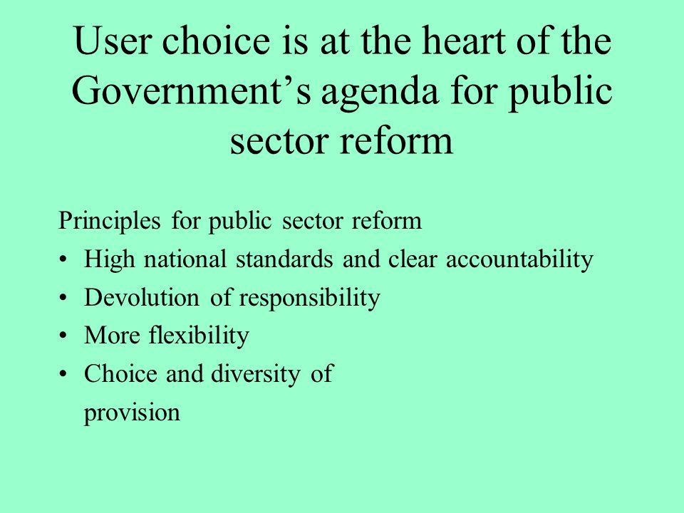 User choice is at the heart of the Governments agenda for public sector reform Principles for public sector reform High national standards and clear accountability Devolution of responsibility More flexibility Choice and diversity of provision