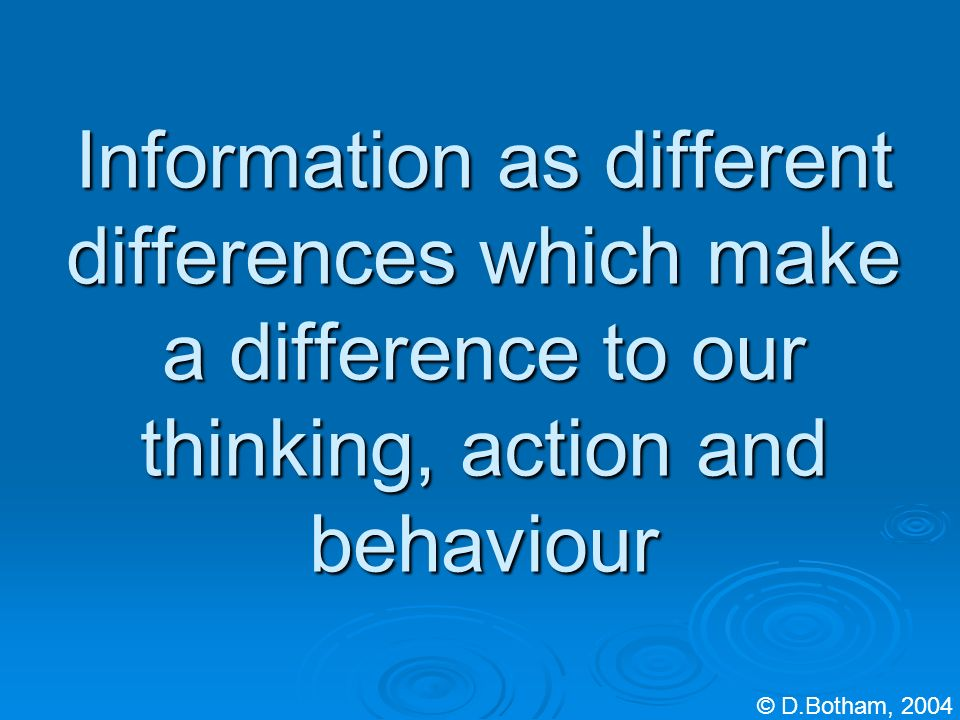 Information as different differences which make a difference to our thinking, action and behaviour © D.Botham, 2004