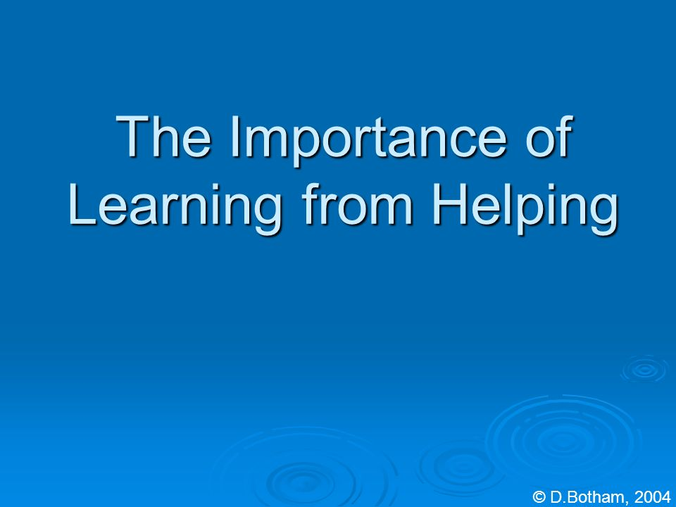 The Importance of Learning from Helping © D.Botham, 2004