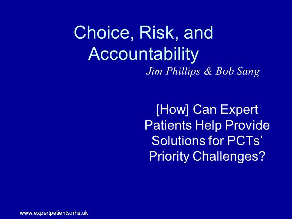 www.expertpatients.nhs.uk Choice, Risk, and Accountability [How] Can Expert Patients Help Provide Solutions for PCTs Priority Challenges.