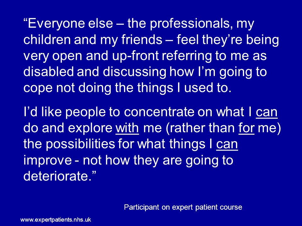 www.expertpatients.nhs.uk Everyone else – the professionals, my children and my friends – feel theyre being very open and up-front referring to me as disabled and discussing how Im going to cope not doing the things I used to.