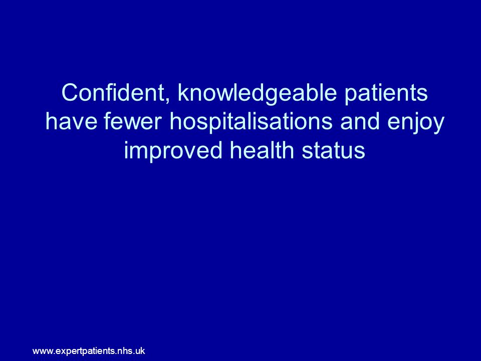 www.expertpatients.nhs.uk Confident, knowledgeable patients have fewer hospitalisations and enjoy improved health status