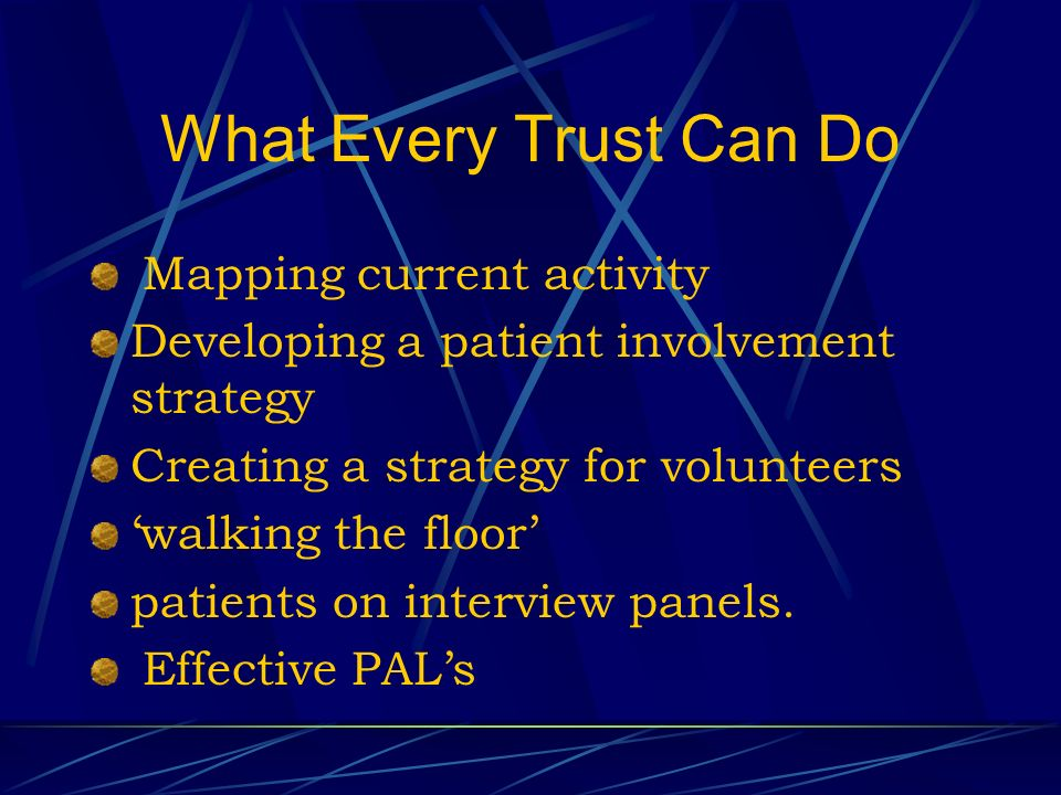 What Every Trust Can Do Mapping current activity Developing a patient involvement strategy Creating a strategy for volunteers walking the floor patients on interview panels.