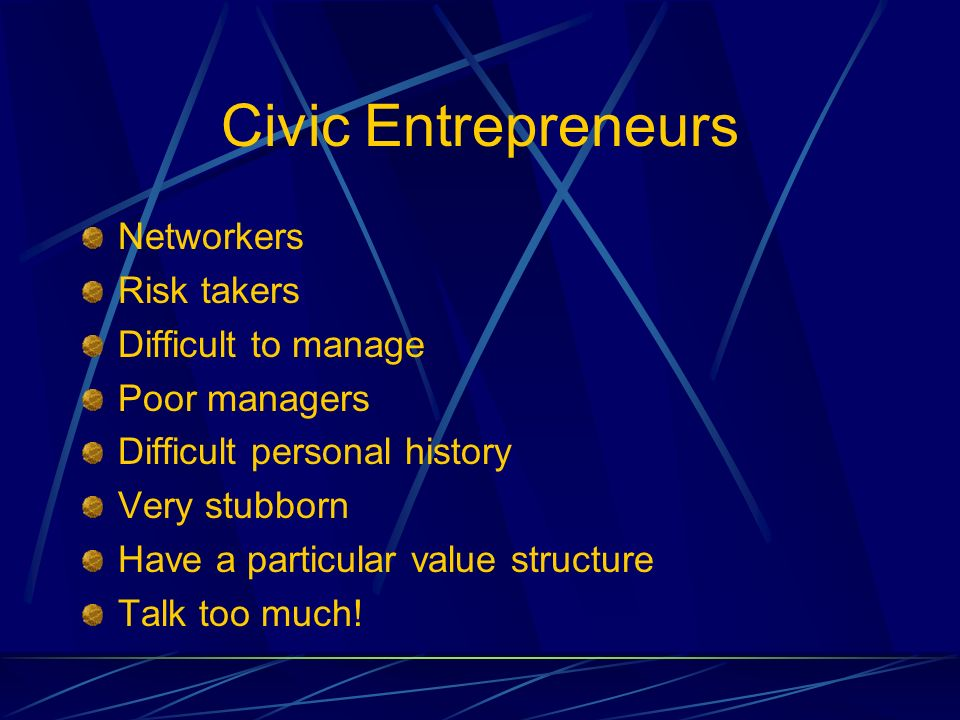 Civic Entrepreneurs Networkers Risk takers Difficult to manage Poor managers Difficult personal history Very stubborn Have a particular value structure Talk too much!