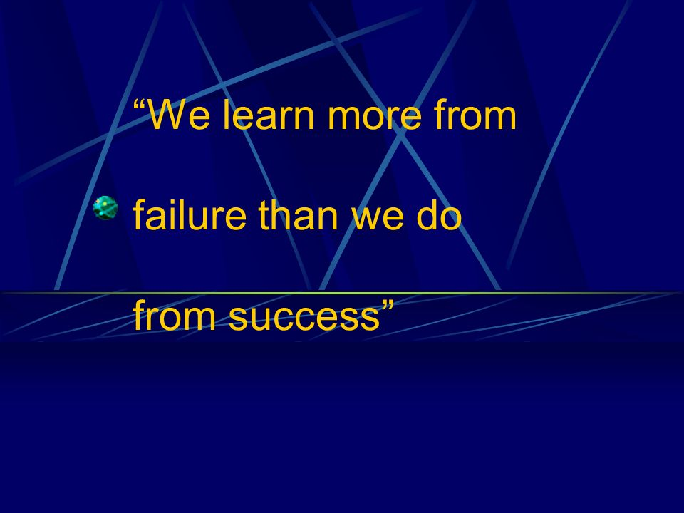 We learn more from failure than we do from success
