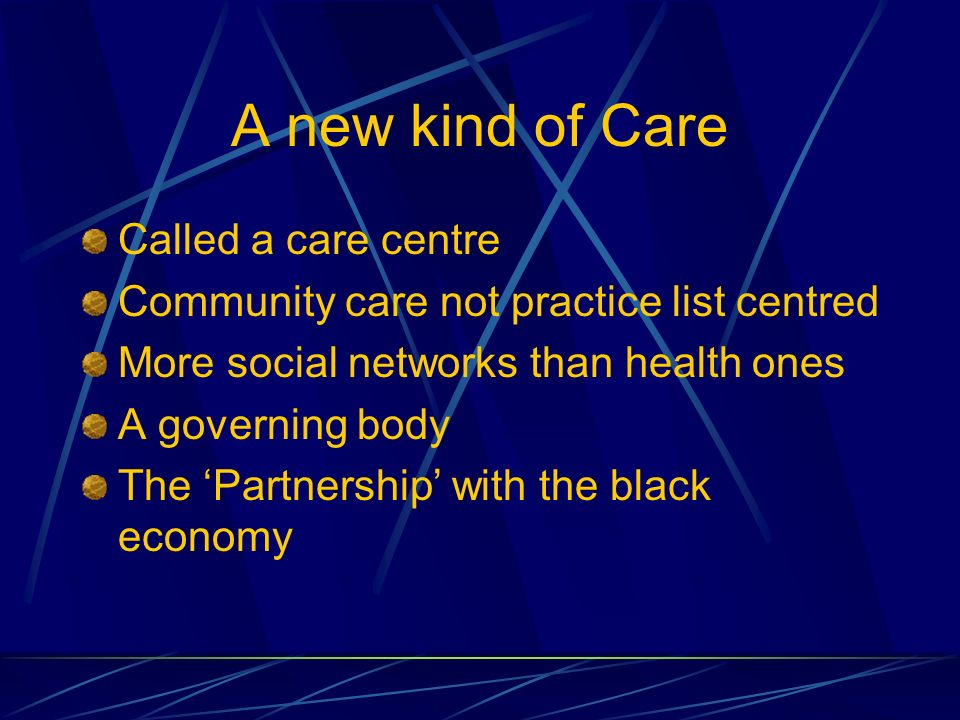 A new kind of Care Called a care centre Community care not practice list centred More social networks than health ones A governing body The Partnership with the black economy
