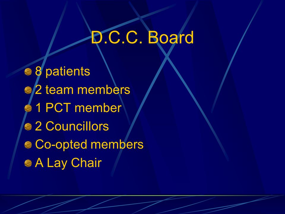 D.C.C. Board 8 patients 2 team members 1 PCT member 2 Councillors Co-opted members A Lay Chair