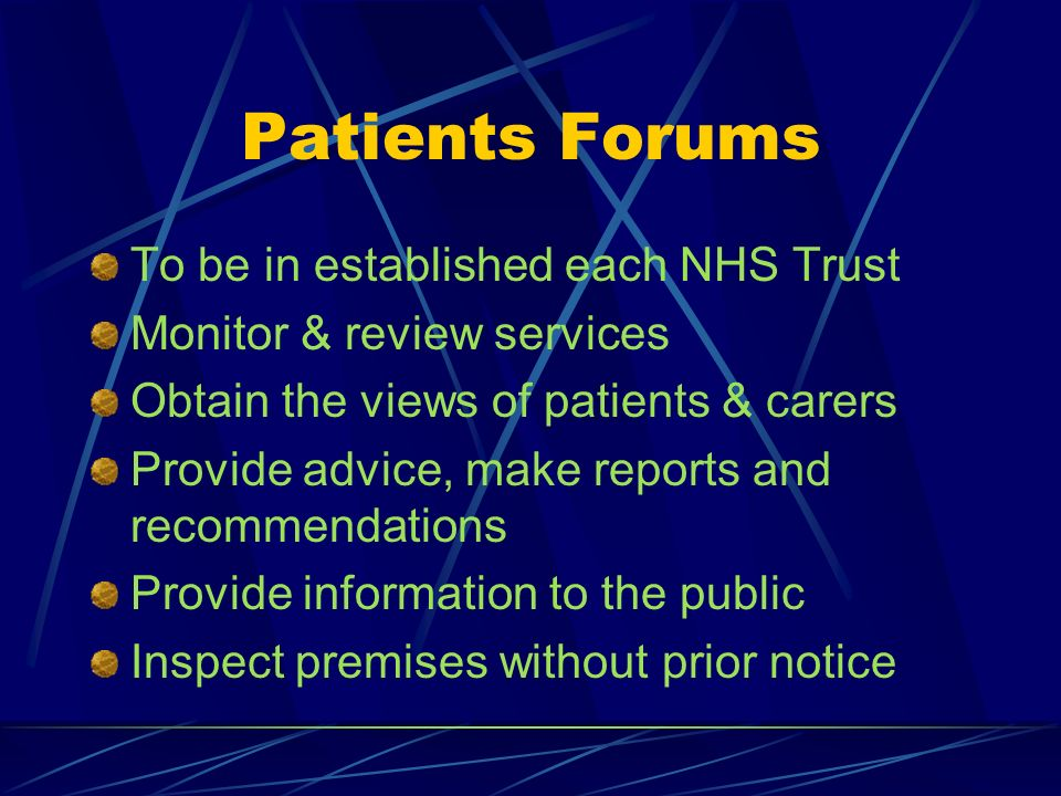 Patients Forums To be in established each NHS Trust Monitor & review services Obtain the views of patients & carers Provide advice, make reports and recommendations Provide information to the public Inspect premises without prior notice