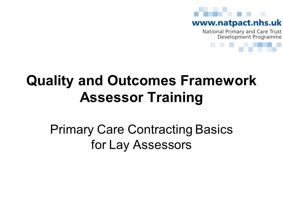 Quality and Outcomes Framework Assessor Training Primary Care Contracting Basics for Lay Assessors