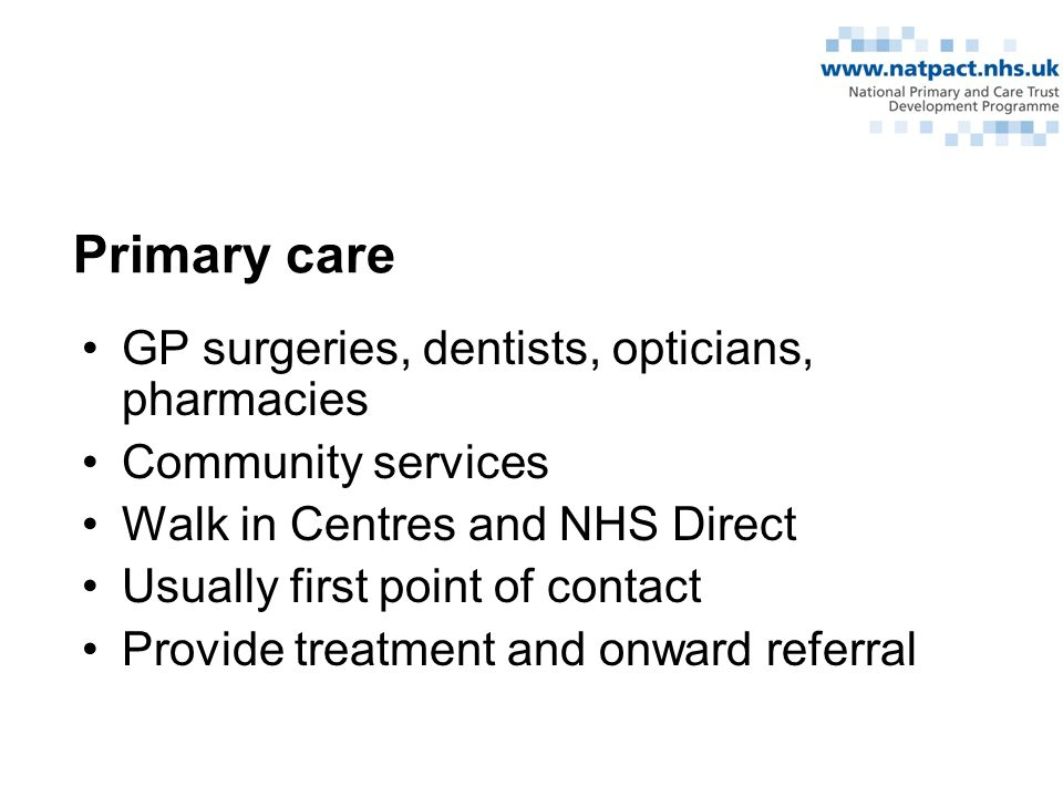 Primary care GP surgeries, dentists, opticians, pharmacies Community services Walk in Centres and NHS Direct Usually first point of contact Provide treatment and onward referral