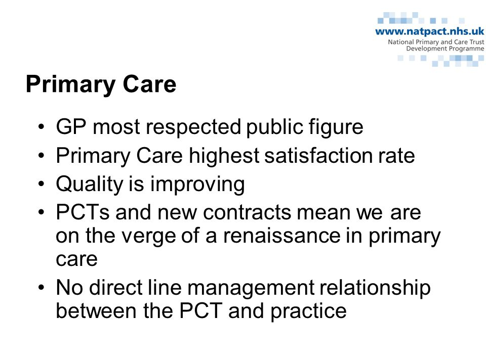 Primary Care GP most respected public figure Primary Care highest satisfaction rate Quality is improving PCTs and new contracts mean we are on the verge of a renaissance in primary care No direct line management relationship between the PCT and practice