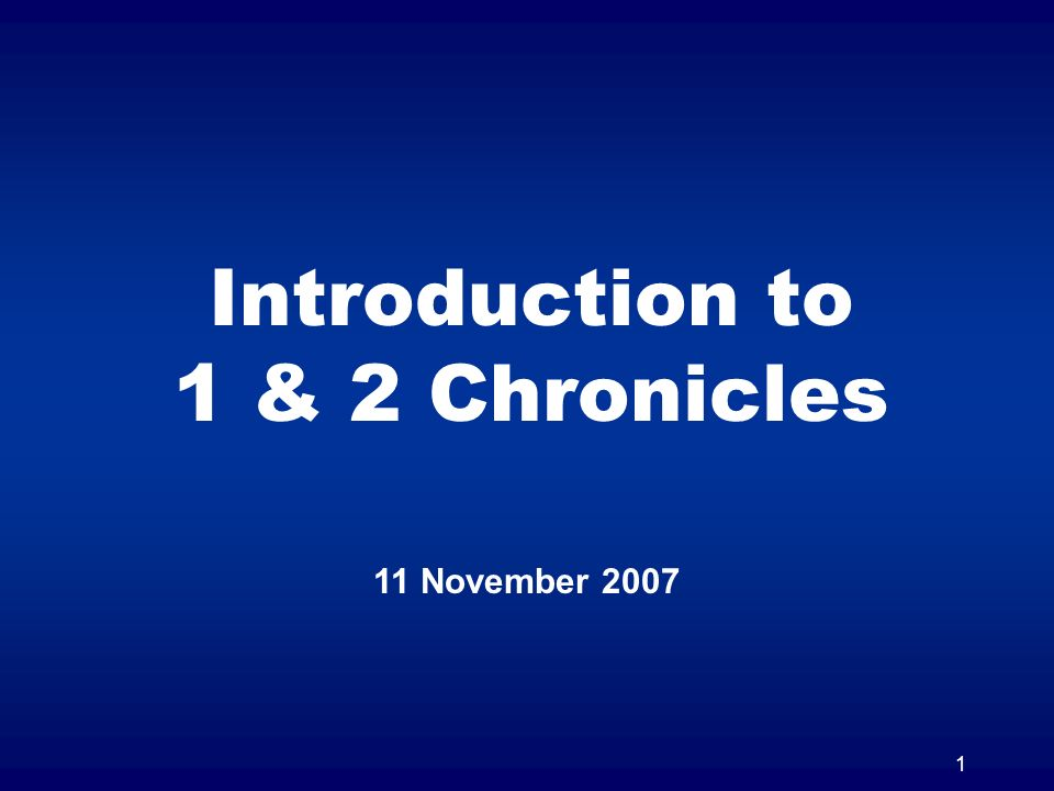 1 Introduction to 1 & 2 Chronicles 11 November 2007
