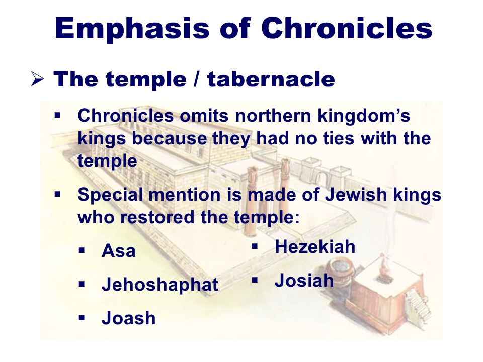 12 Emphasis of Chronicles The temple / tabernacle Chronicles omits northern kingdoms kings because they had no ties with the temple Special mention is made of Jewish kings who restored the temple: Asa Jehoshaphat Joash Hezekiah Josiah