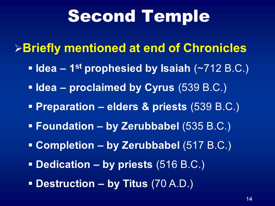 14 Second Temple Briefly mentioned at end of Chronicles Idea – 1 st prophesied by Isaiah (~712 B.C.) Idea – proclaimed by Cyrus (539 B.C.) Preparation – elders & priests (539 B.C.) Foundation – by Zerubbabel (535 B.C.) Completion – by Zerubbabel (517 B.C.) Dedication – by priests (516 B.C.) Destruction – by Titus (70 A.D.)
