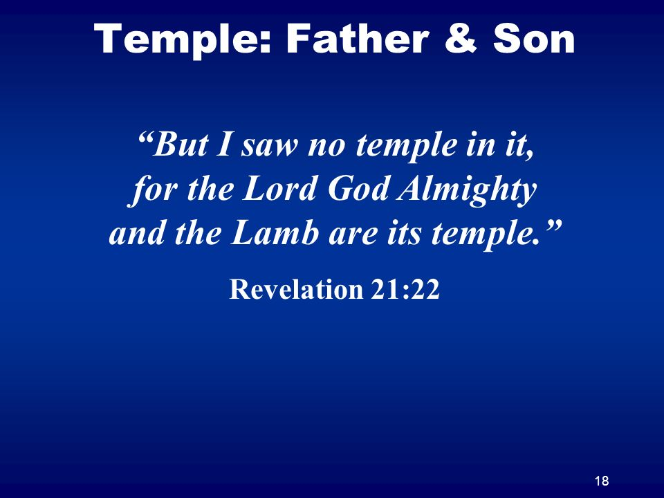 18 Temple: Father & Son But I saw no temple in it, for the Lord God Almighty and the Lamb are its temple.