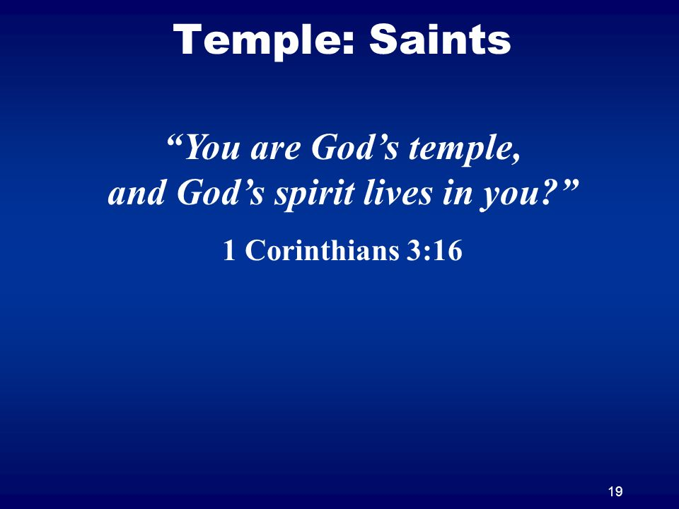 19 Temple: Saints You are Gods temple, and Gods spirit lives in you 1 Corinthians 3:16