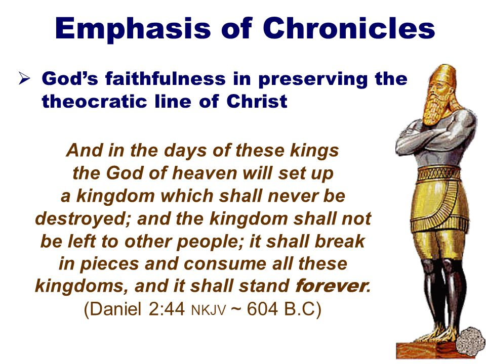 23 Emphasis of Chronicles Gods faithfulness in preserving the theocratic line of Christ And in the days of these kings the God of heaven will set up a kingdom which shall never be destroyed; and the kingdom shall not be left to other people; it shall break in pieces and consume all these kingdoms, and it shall stand forever.