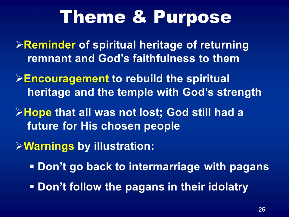 25 Theme & Purpose Reminder of spiritual heritage of returning remnant and Gods faithfulness to them Encouragement to rebuild the spiritual heritage and the temple with Gods strength Hope that all was not lost; God still had a future for His chosen people Warnings by illustration: Dont go back to intermarriage with pagans Dont follow the pagans in their idolatry