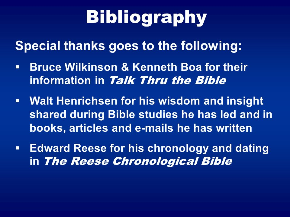 Bibliography Special thanks goes to the following: Bruce Wilkinson & Kenneth Boa for their information in Talk Thru the Bible Walt Henrichsen for his wisdom and insight shared during Bible studies he has led and in books, articles and e-mails he has written Edward Reese for his chronology and dating in The Reese Chronological Bible