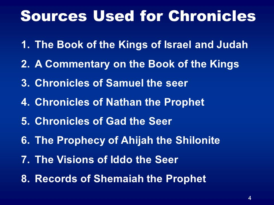 4 Sources Used for Chronicles 1.The Book of the Kings of Israel and Judah 2.A Commentary on the Book of the Kings 3.Chronicles of Samuel the seer 4.Chronicles of Nathan the Prophet 5.Chronicles of Gad the Seer 6.The Prophecy of Ahijah the Shilonite 7.The Visions of Iddo the Seer 8.Records of Shemaiah the Prophet