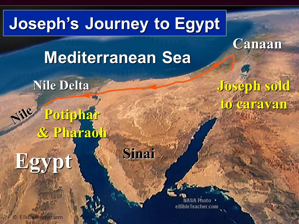 Egypt Nile Nile Delta Mediterranean Sea Sinai Canaan © EBibleTeacher.com Josephs Journey to Egypt Joseph sold to caravan Potiphar & Pharaoh Josephs Journey to Egypt