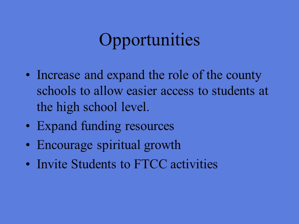 Opportunities Increase and expand the role of the county schools to allow easier access to students at the high school level.