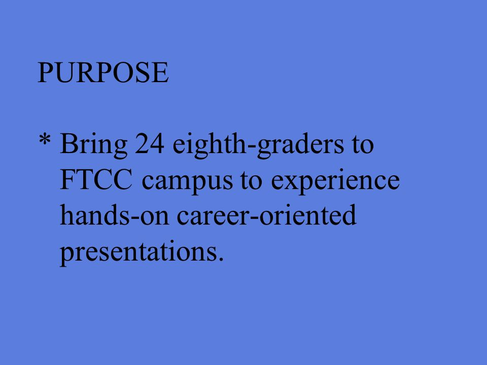 PURPOSE * Bring 24 eighth-graders to FTCC campus to experience hands-on career-oriented presentations.