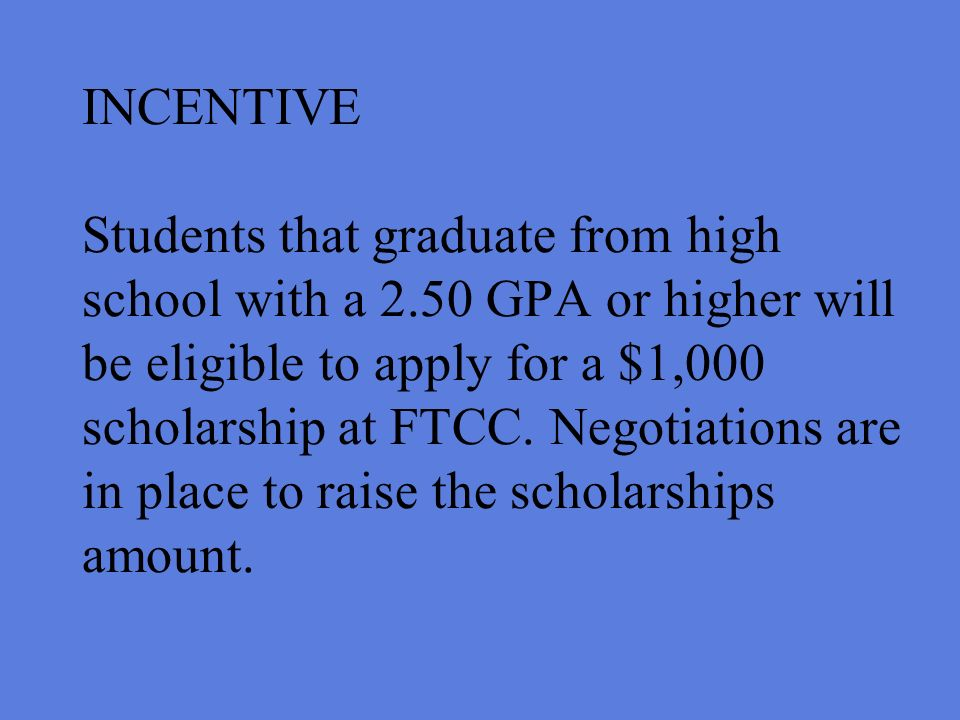 INCENTIVE Students that graduate from high school with a 2.50 GPA or higher will be eligible to apply for a $1,000 scholarship at FTCC.