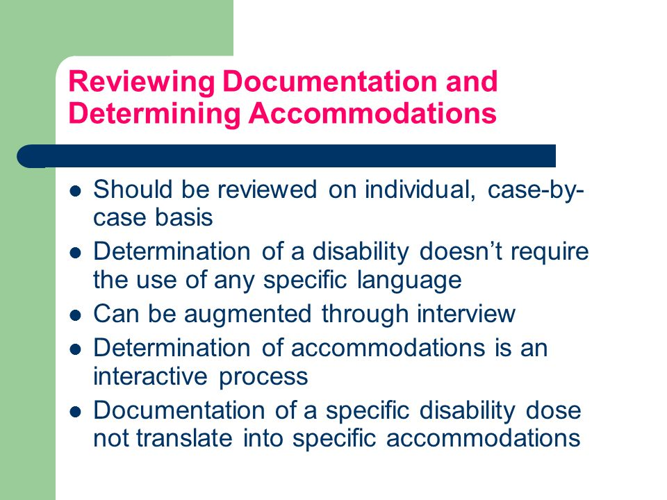 Reviewing Documentation and Determining Accommodations Should be reviewed on individual, case-by- case basis Determination of a disability doesnt require the use of any specific language Can be augmented through interview Determination of accommodations is an interactive process Documentation of a specific disability dose not translate into specific accommodations