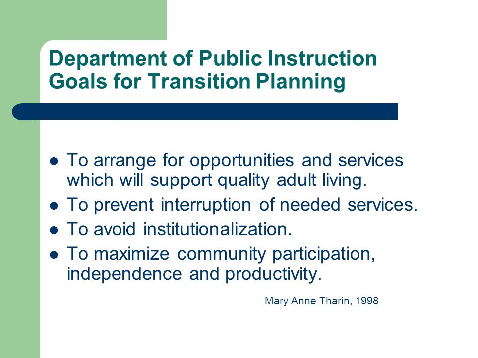 Department of Public Instruction Goals for Transition Planning To arrange for opportunities and services which will support quality adult living.