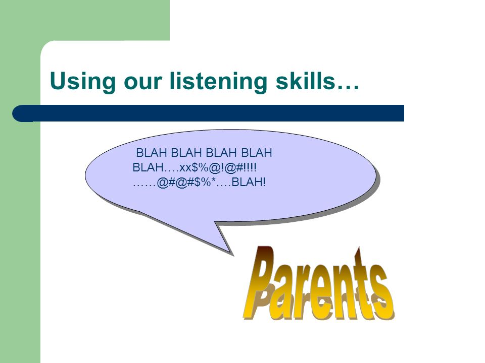 Using our listening skills… BLAH BLAH BLAH BLAH BLAH….xx$%@!@#!!!! ……@#@#$%*….BLAH!