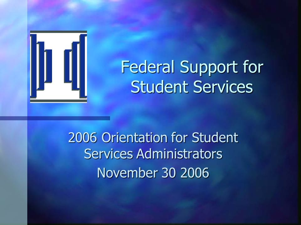 Federal Support for Student Services 2006 Orientation for Student Services Administrators November 30 2006