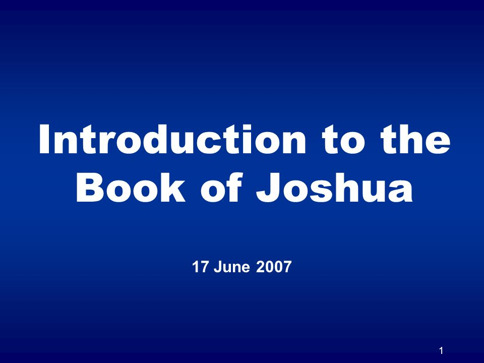 1 Introduction to the Book of Joshua 17 June 2007