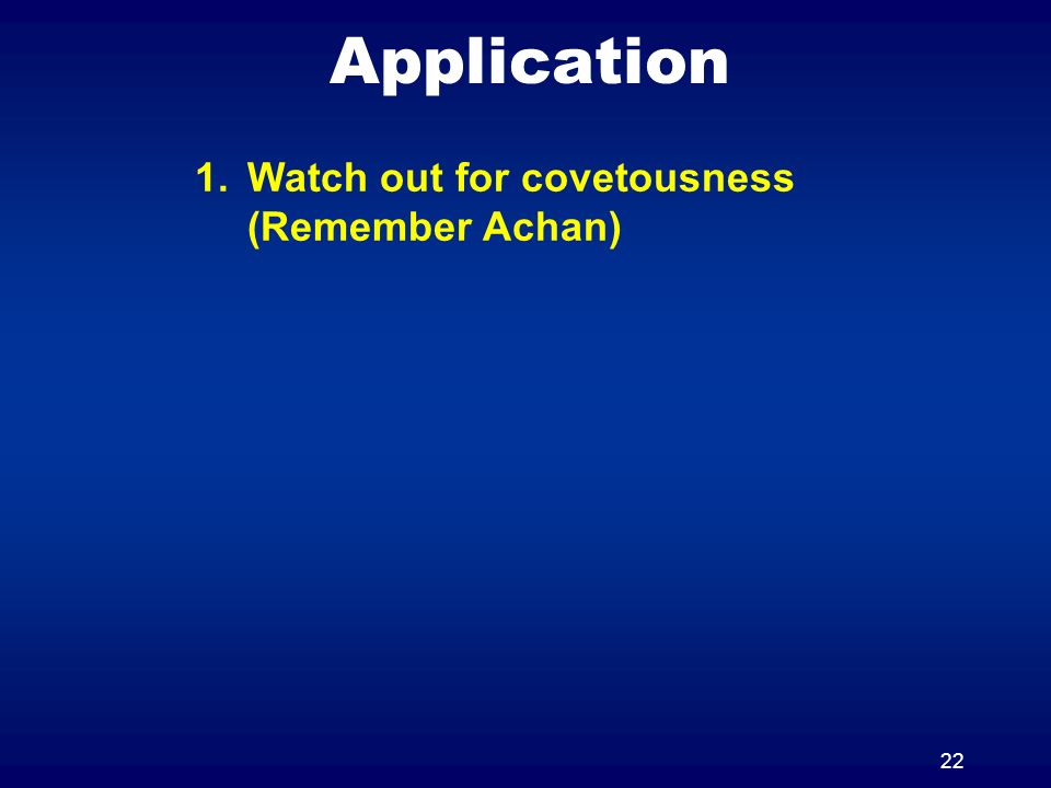 22 Application 1.Watch out for covetousness (Remember Achan)