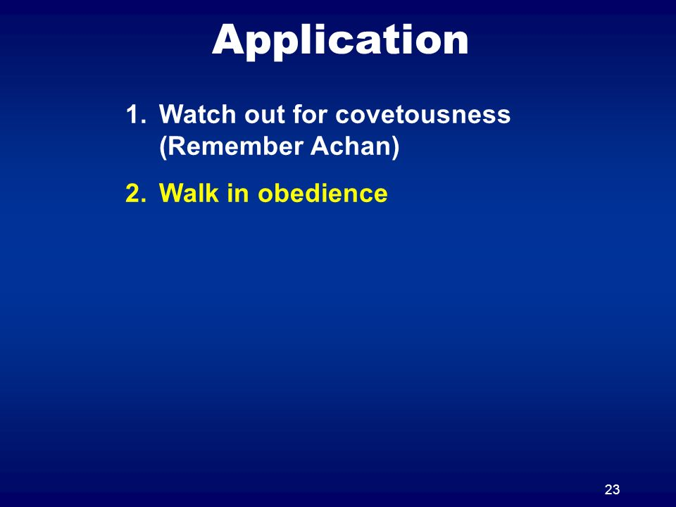 23 Application 1.Watch out for covetousness (Remember Achan) 2.Walk in obedience