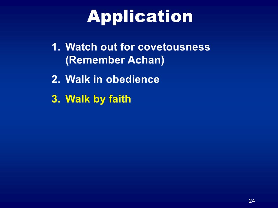 24 Application 1.Watch out for covetousness (Remember Achan) 2.Walk in obedience 3.Walk by faith