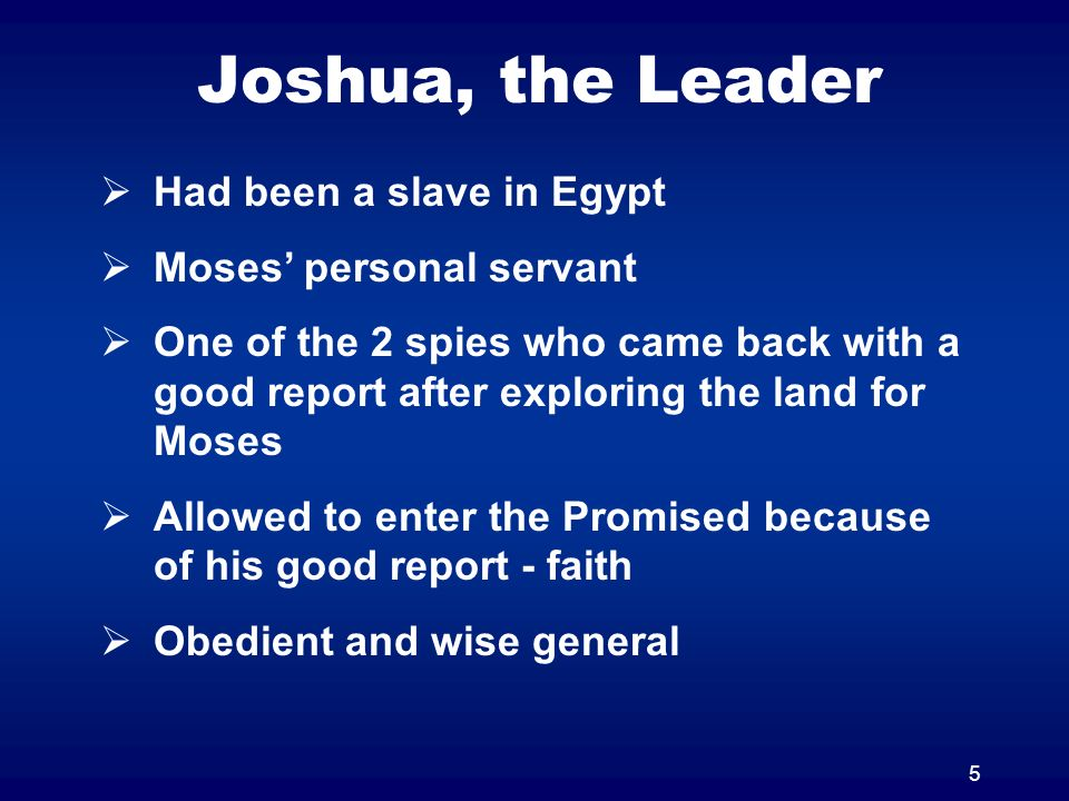 5 Joshua, the Leader Had been a slave in Egypt Moses personal servant One of the 2 spies who came back with a good report after exploring the land for Moses Allowed to enter the Promised because of his good report - faith Obedient and wise general