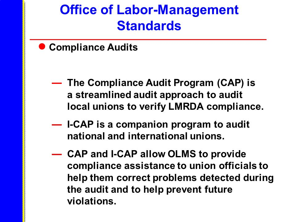 Office of Labor-Management Standards Compliance Audits The Compliance Audit Program (CAP) is a streamlined audit approach to audit local unions to verify LMRDA compliance.