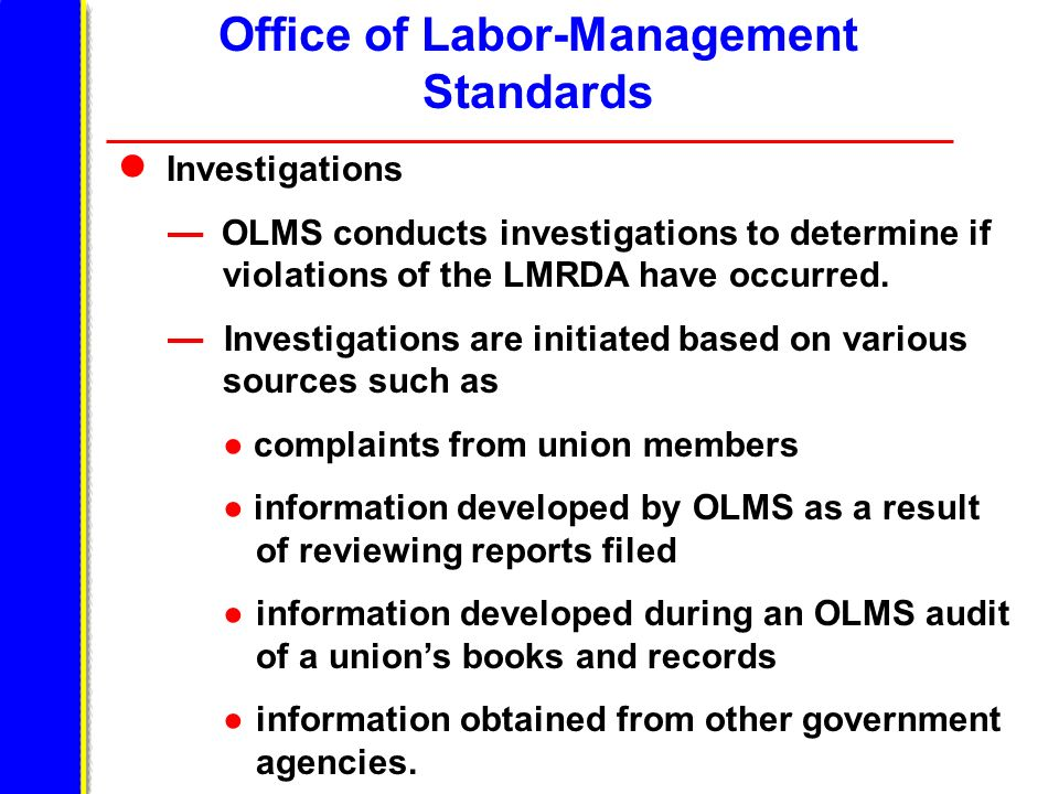 Office of Labor-Management Standards Investigations OLMS conducts investigations to determine if violations of the LMRDA have occurred.