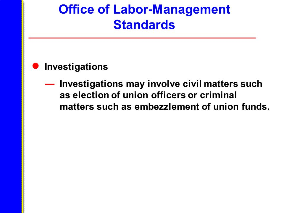 Office of Labor-Management Standards Investigations Investigations may involve civil matters such as election of union officers or criminal matters such as embezzlement of union funds.