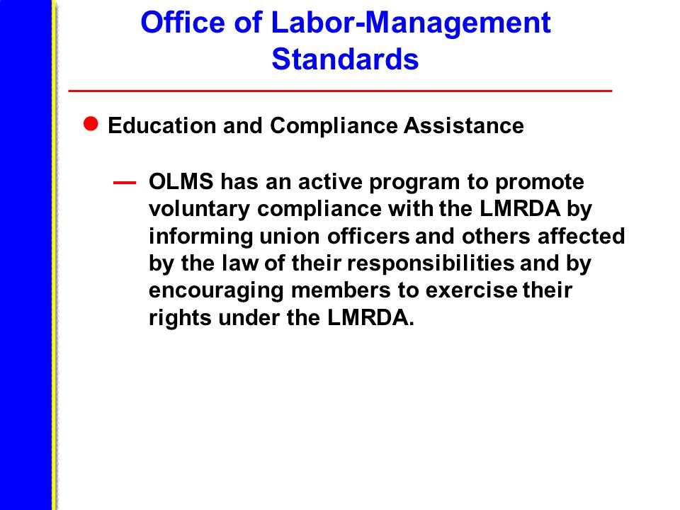 Office of Labor-Management Standards Education and Compliance Assistance OLMS has an active program to promote voluntary compliance with the LMRDA by informing union officers and others affected by the law of their responsibilities and by encouraging members to exercise their rights under the LMRDA.