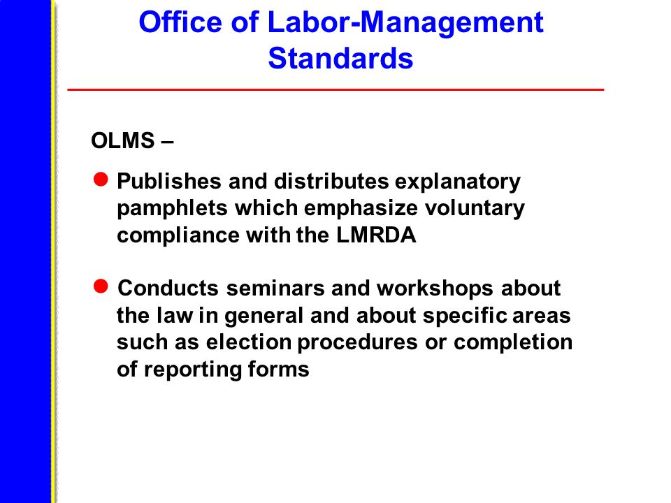 Office of Labor-Management Standards OLMS – Publishes and distributes explanatory pamphlets which emphasize voluntary compliance with the LMRDA Conducts seminars and workshops about the law in general and about specific areas such as election procedures or completion of reporting forms