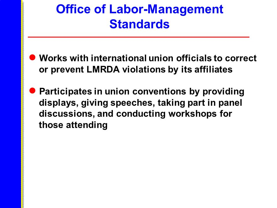 Works with international union officials to correct or prevent LMRDA violations by its affiliates Participates in union conventions by providing displays, giving speeches, taking part in panel discussions, and conducting workshops for those attending Office of Labor-Management Standards