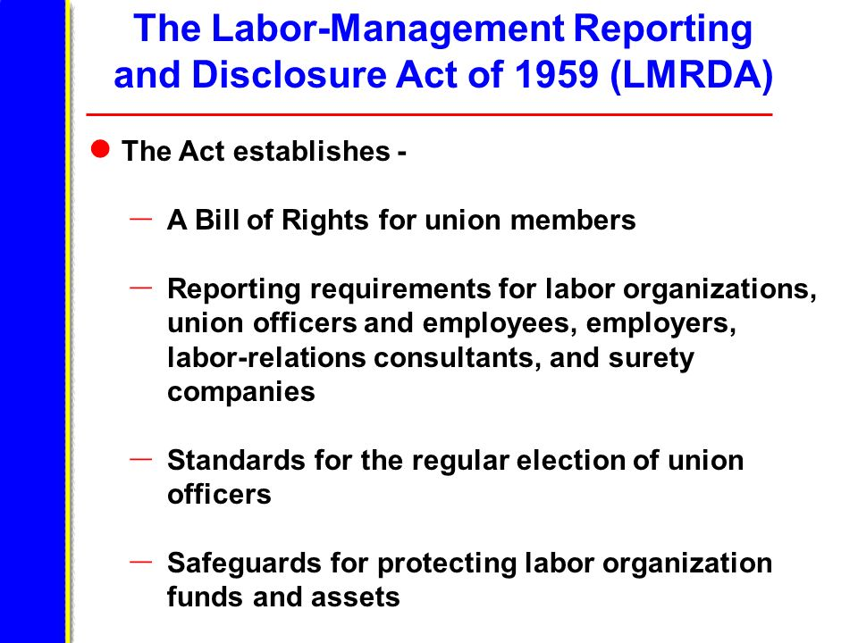 The Labor-Management Reporting and Disclosure Act of 1959 (LMRDA) The Act establishes - – A Bill of Rights for union members – Reporting requirements for labor organizations, union officers and employees, employers, labor-relations consultants, and surety companies – Standards for the regular election of union officers – Safeguards for protecting labor organization funds and assets