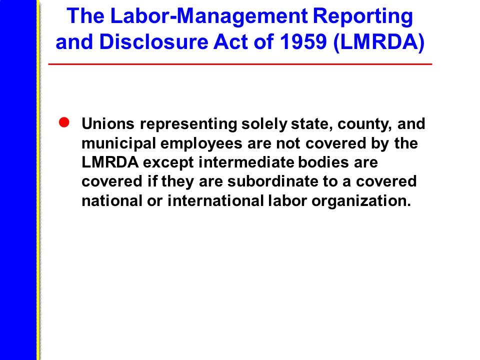 The Labor-Management Reporting and Disclosure Act of 1959 (LMRDA) Unions representing solely state, county, and municipal employees are not covered by the LMRDA except intermediate bodies are covered if they are subordinate to a covered national or international labor organization.